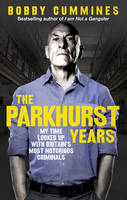 Cummines, Bobby - The Parkhurst Years: My Time Locked Up with Britain's Most Notorious Criminals - 9781785035166 - V9781785035166