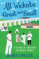Fuller, John - All Wickets Great And Small: In Search of Yorkshire's Grassroots Cricket - 9781785311628 - V9781785311628