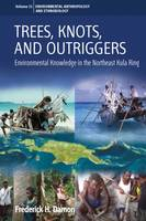 Damon, Frederick H. - Trees, Knots, and Outriggers: Environmental Knowledge in the Northeast Kula Ring (Environmental Anthropology and Ethnobiology) - 9781785332326 - V9781785332326