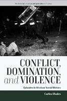 Illades, Carlos - Conflict, Domination, and Violence: Episodes in Mexican Social History (Studies in Latin American and Spanish History) - 9781785335303 - V9781785335303