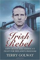 Golway, Terry - Irish Rebel: John Devoy & America's Fight for Ireland's Freedom - 9781785370250 - V9781785370250