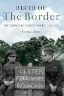 Moore, Cormac - Birth of the Border: The Impact of Partition in Ireland - 9781785372933 - 9781785372933