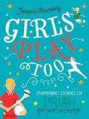 Jacqui Hurley - Girls Play Too: Inspiring Stories of Irish Sportswomen - 9781785373374 - 9781785373374