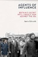 Aaron Edwards - Agents of Influence: Inside Britain's Secret Intelligence War Against the IRA: Inside Britain's Secret War Against the IRA - 9781785373411 - 9781785373411