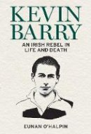 O'Halpin, Eunan - Kevin Barry: An Irish Rebel in Life and Death - 9781785373497 - 9781785373497