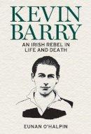 O'Halpin, Eunan - Kevin Barry: An Irish Rebel in Life and Death - 9781785373497 - 9781785373497