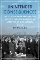 Ray O'Hanlon - Unintended Consequences:The Story of Irish Immigration to the U.S. and How America s Door was Closed to the Irish - 9781785373787 - 9781785373787