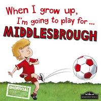 Cary, Gemma - When I Grow Up I'm Going to Play for Middlesbrough - 9781785533198 - V9781785533198