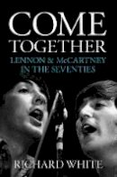 White, Richard - Come Together: Lennon & McCartney in the Seventies - 9781785582189 - V9781785582189