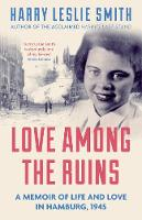Smith, Harry Leslie - Love Among the Ruins: A Memoir of Life and Love in Hamburg, 1945 - 9781785780004 - V9781785780004