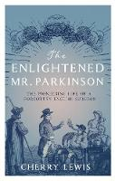 Lewis, Cherry - The Enlightened Mr. Parkinson: The Pioneering Life of a Forgotten English Surgeon - 9781785781780 - V9781785781780