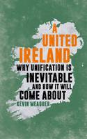 Meagher, Kevin - A United Ireland: Why Unification is Inevitable and How it Will Come About - 9781785901720 - V9781785901720