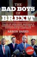 Arron Banks - The Bad Boys of Brexit: Tales of Mischief, Mayhem & Guerilla Warfare in the EU Referendum - 9781785902055 - 9781785902055