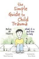 de Thierry, Betsy - The Simple Guide to Child Trauma: What It Is and How to Help - 9781785921360 - V9781785921360