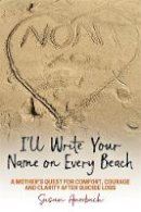 Auerbach, Susan - I'll Write Your Name on Every Beach: A Mother's Quest for  Comfort, Courage and Clarity  After Suicide Loss - 9781785927584 - V9781785927584