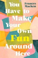 Macken, Frances - You Have to Make Your Own Fun Around Here - 9781786077660 - 9781786077660