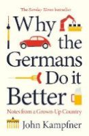 John Kampfner - Why the Germans Do it Better: Lessons from a Grown-Up Country - 9781786499769 - 9781786499769