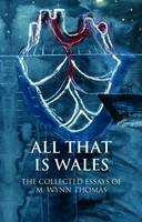 Thomas, M. Wynn - All That Is Wales: The Collected Essays of M. Wynn Thomas (University of Wales Press - Writing Wales in English) - 9781786830890 - V9781786830890