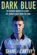 Carthy, Shane - Dark Blue: The Despair Behind the Glory – My Journey Back from the Edge - 9781788491501 - 9781788491501