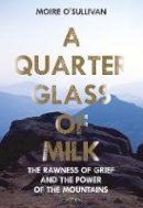 Moire, O'Sullivan - A Quarter Glass of Milk: The rawness of grief and the power of the mountains - 9781788492270 - 9781788492270