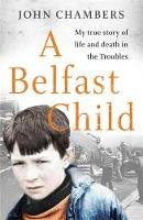 Chambers, John - A Belfast Child: My true story of life and death in the Troubles - 9781789462746 - V9781789462746
