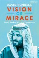 David Rundell - Vision or Mirage: Saudi Arabia at the Crossroads - 9781838605933 - 9781838605933