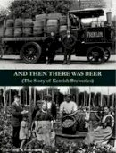 Hollingsworth, J. P. - And Then There Was Beer (the Story of Kentish Breweries) - 9781840337075 - V9781840337075