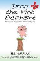 Bill McFarlan - Drop the Pink Elephant: 15 Ways to Say What You Mean...and Mean What You Say - 9781841126371 - V9781841126371