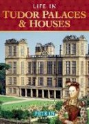 Sim, Alison - Life in Tudor Palaces and Houses: From 1485 to 1603 - 9781841653082 - V9781841653082