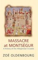 Oldenbourg, Zoe - Massacre at Montsegur: A History of the Albiegensian Crusade - 9781842124284 - V9781842124284