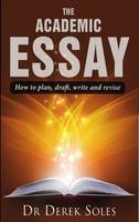 Soles, Dr. Derek - The Academic Essay: How to Plan, Draft, Write and Revise (Studymates in Focus) - 9781842854259 - V9781842854259