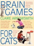 Claire Arrowsmith - Brain Games for Cats - Shows fun ways to build a loving bond with a cat through games and challenges. Stimulate your cat by using the power of play. - 9781842862568 - V9781842862568