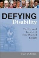 Wilkinson, Mary - Defying Disability: The Lives and Legacies of Nine Disabled Leaders - 9781843104155 - V9781843104155