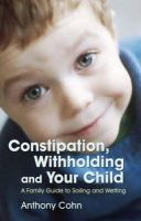 Anthony Cohn - Constipation, Withholding and Your Child: A Family Guide to Soiling and Wetting - 9781843104919 - V9781843104919