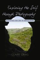 Craig, Claire - Exploring the Self Through Photography: Activities for Use in Group Work - 9781843106661 - V9781843106661