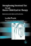 Proulx, Lucille - Strengthening Emotional Ties through Parent-Child-Dyad Art Therapy: Interventions with Infants and Preschoolers - 9781843107132 - V9781843107132