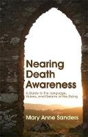 Mary Anne Sanders - Nearing Death Awareness: A Guide to the Language, Visions and Dreams of the Dying - 9781843108573 - V9781843108573