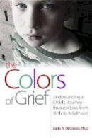 Di Ciacco, PhD Janis A. - The Colors of Grief: Understanding a Child's Journey through Loss from Birth to Adulthood - 9781843108863 - V9781843108863
