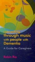 Rio, Robin - Connecting Through Music with People with Dementia: A Guide for Caregivers - 9781843109051 - V9781843109051