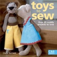 Garland, Claire - Toys to Sew: 25 Cuddly Projects to Love - 9781843404699 - V9781843404699