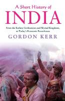 Kerr, Gordon - A Short History of India: From the Earliest Civilisations and Myriad Kingdoms, to Today's Economic Powerhouse - 9781843449225 - V9781843449225