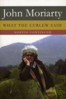 Moriarty, John - What The Curlew Said: Nostos Continued - 9781843511243 - 9781843511243
