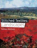 Matthews, Kathleen - Stitched Textiles: Landscapes - 9781844487202 - V9781844487202