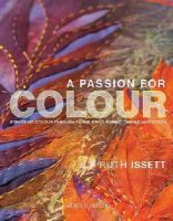 Issett, Ruth - A Passion for Colour: Exploring Colour Through Paper, Print, Fabric, Thread and Stitch - 9781844487455 - V9781844487455