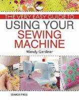 Gardiner, Wendy - The Very Easy Guide to Using Your Sewing Machine - 9781844488285 - V9781844488285