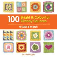 Morgan, Leonie - 100 Bright & Colourful Granny Squares to Mix & Match - 9781844488995 - V9781844488995