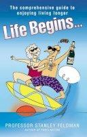 Feldman, Professor Stanley - Life Begins...: The Comprehensive Guide to Enjoying Living Longer - 9781844543991 - KST0017632
