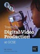 White, M.L. - Teaching Digital Video Production at GCSE (Teaching Media at Gcse) - 9781844571529 - V9781844571529
