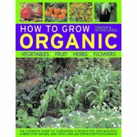 Lavelle, Christine, Lavelle, Michael - How To Grow Organic Vegetables, Fruit, Herbs and Flowers: The complete guide to cultivating a productive and beautiful garden the natural way, with 800 step-by-step photographs - 9781844764884 - V9781844764884