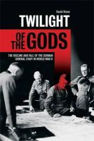 Stone, David J. A. - Twilight of the Gods: The Decline and Fall of the German General Staff in World War II - 9781844861361 - V9781844861361